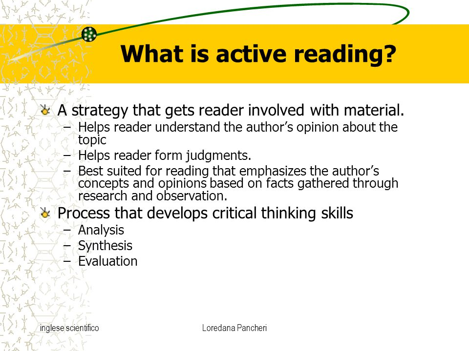 inglese scientificoLoredana Pancheri What is active reading? A strategy that gets reader involved with material. –Helps reader understand the author's