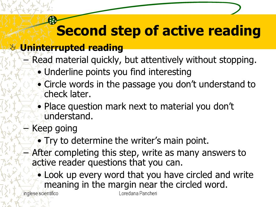 inglese scientificoLoredana Pancheri Second step of active reading Uninterrupted reading –Read material quickly, but attentively without stopping. Und
