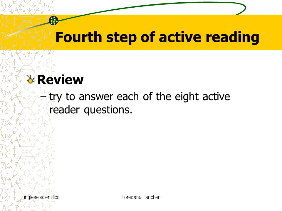 inglese scientificoLoredana Pancheri Fourth step of active reading Review –try to answer each of the eight active reader questions.