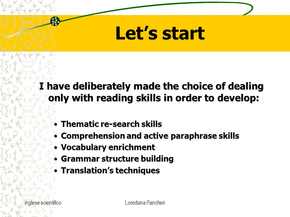 inglese scientificoLoredana Pancheri Let's start I have deliberately made the choice of dealing only with reading skills in order to develop: Thematic