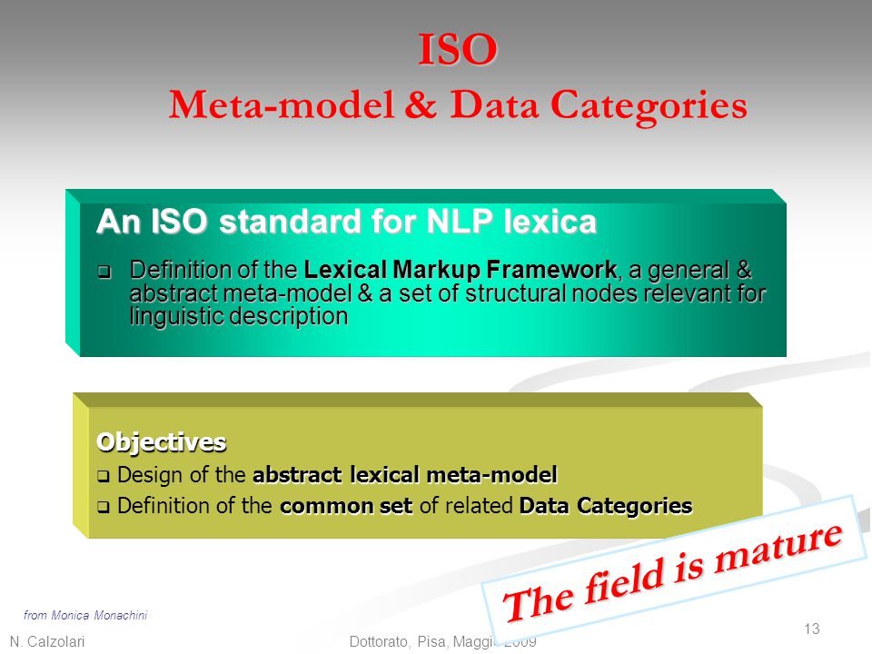 N. Calzolari 13 Dottorato, Pisa, Maggio 2009 ISO Meta-model & Data Categories An ISO standard for NLP lexica  Definition of the Lexical Markup Framew