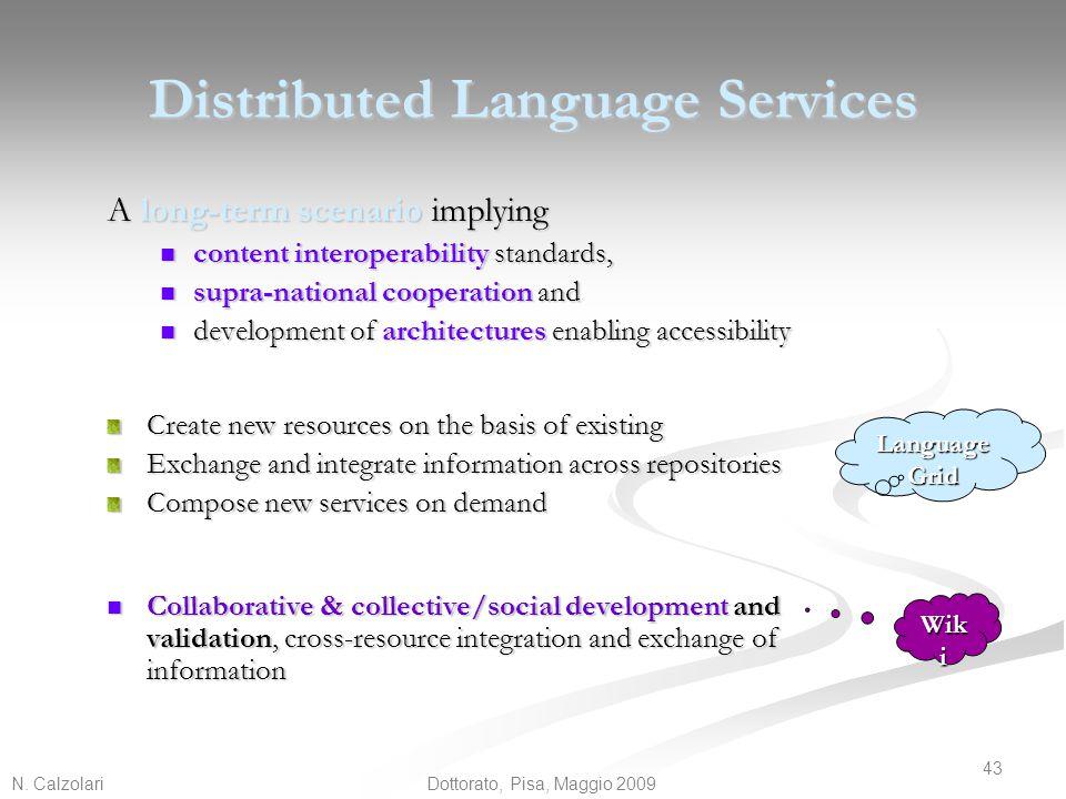 N. Calzolari 43 Dottorato, Pisa, Maggio 2009 Distributed Language Services A long-term scenario implying content interoperability standards, content i