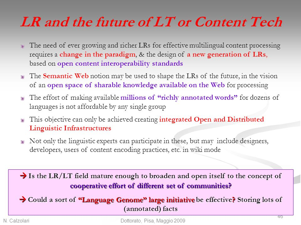 N. Calzolari 46 Dottorato, Pisa, Maggio 2009 LR and the future of LT or Content Tech The need of ever growing and richer LRs for effective multilingua