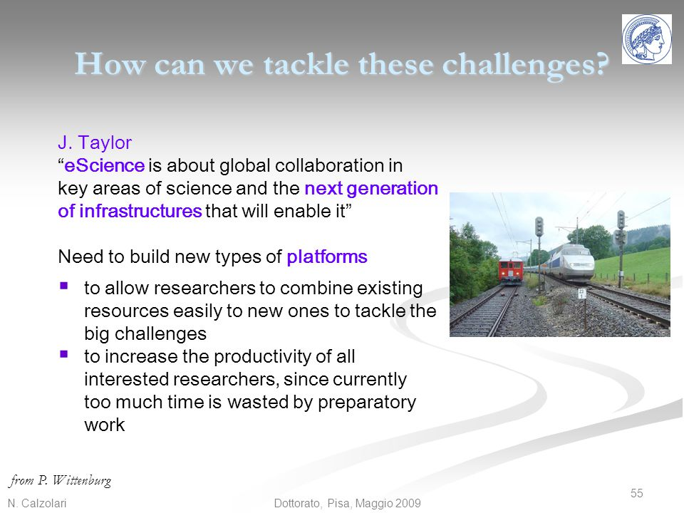 """N. Calzolari 55 Dottorato, Pisa, Maggio 2009 How can we tackle these challenges? J. Taylor """"eScience is about global collaboration in key areas of sci"""