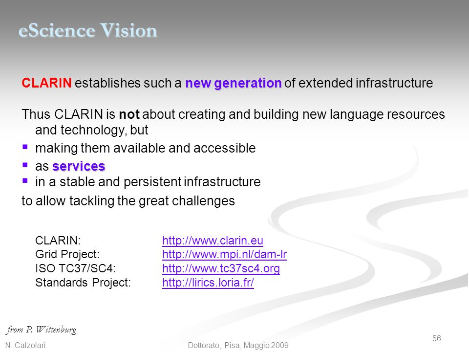 N. Calzolari 56 Dottorato, Pisa, Maggio 2009 eScience Vision new generation CLARIN establishes such a new generation of extended infrastructure Thus C