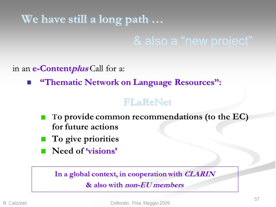 """N. Calzolari 57 Dottorato, Pisa, Maggio 2009 We have still a long path … in an e-Contentplus Call for a: """"Thematic Network on Language Resources"""": """"Th"""