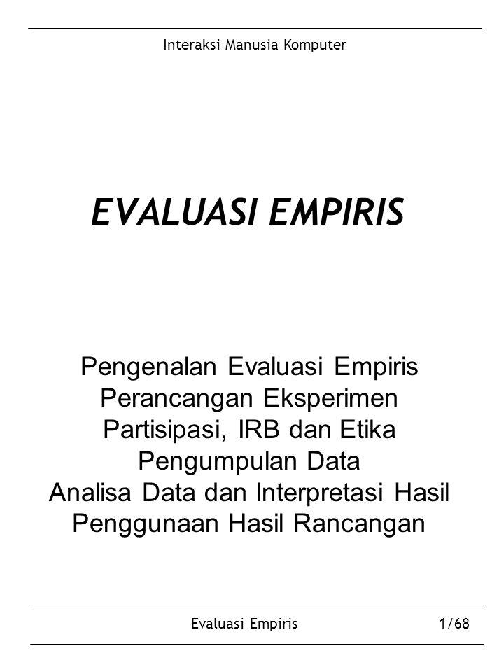 Interaksi Manusia Komputer Evaluasi Empiris1/68 EVALUASI EMPIRIS Pengenalan Evaluasi Empiris Perancangan Eksperimen Partisipasi, IRB dan Etika Pengumpulan Data Analisa Data dan Interpretasi Hasil Penggunaan Hasil Rancangan