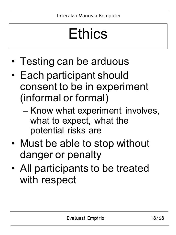 Interaksi Manusia Komputer Evaluasi Empiris18/68 Ethics Testing can be arduous Each participant should consent to be in experiment (informal or formal