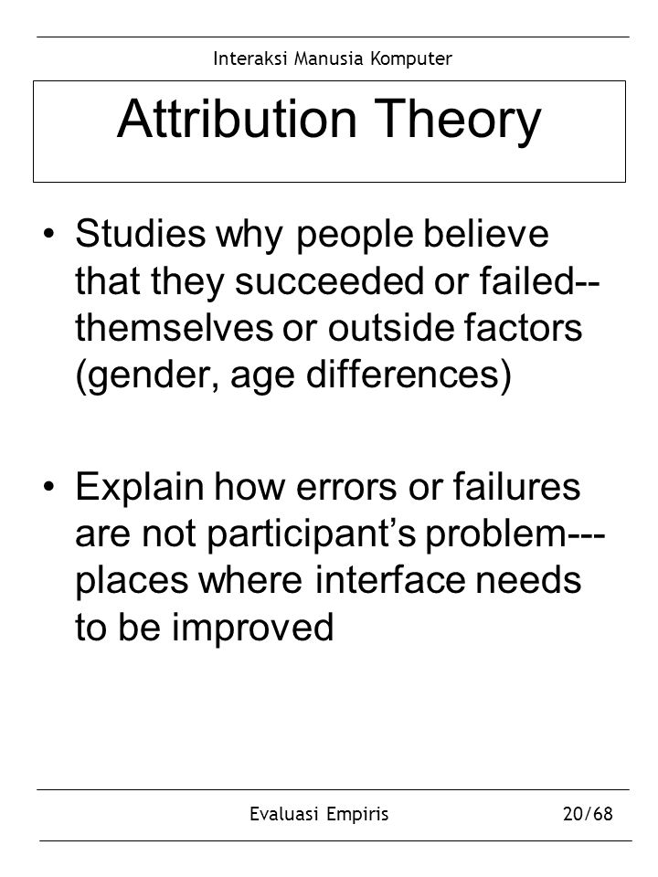 Interaksi Manusia Komputer Evaluasi Empiris20/68 Attribution Theory Studies why people believe that they succeeded or failed-- themselves or outside f