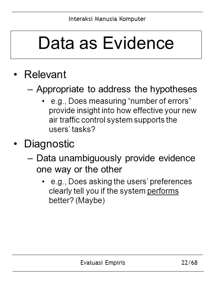 "Interaksi Manusia Komputer Evaluasi Empiris22/68 Data as Evidence Relevant –Appropriate to address the hypotheses e.g., Does measuring ""number of erro"