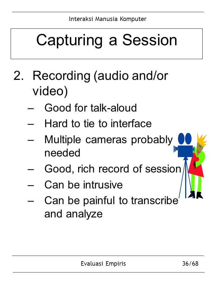 Interaksi Manusia Komputer Evaluasi Empiris36/68 Capturing a Session 2.Recording (audio and/or video) –Good for talk-aloud –Hard to tie to interface –