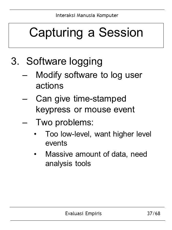 Interaksi Manusia Komputer Evaluasi Empiris37/68 Capturing a Session 3.Software logging –Modify software to log user actions –Can give time-stamped ke
