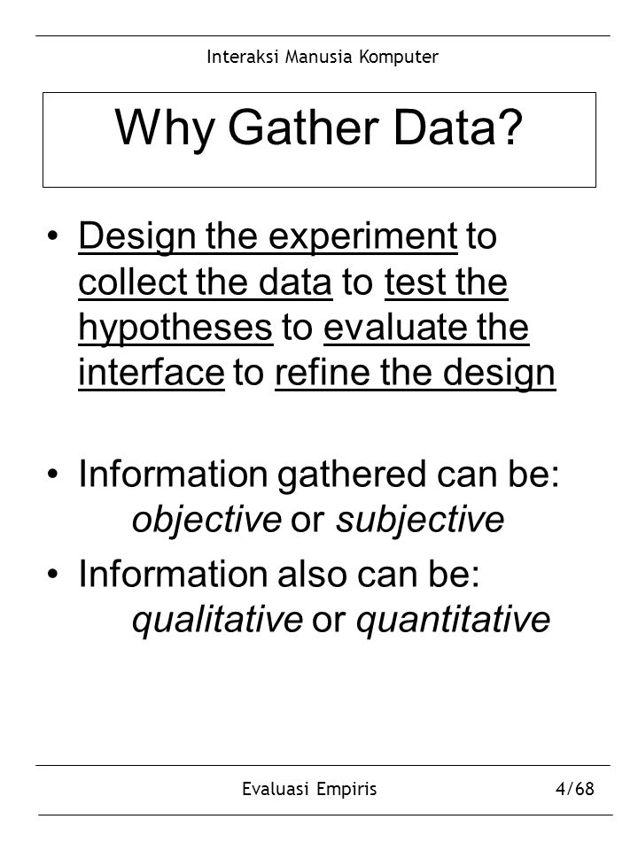 Interaksi Manusia Komputer Evaluasi Empiris4/68 Why Gather Data? Design the experiment to collect the data to test the hypotheses to evaluate the inte