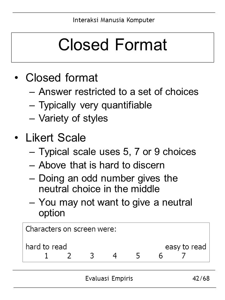 Interaksi Manusia Komputer Evaluasi Empiris42/68 Closed Format Likert Scale –Typical scale uses 5, 7 or 9 choices –Above that is hard to discern –Doin
