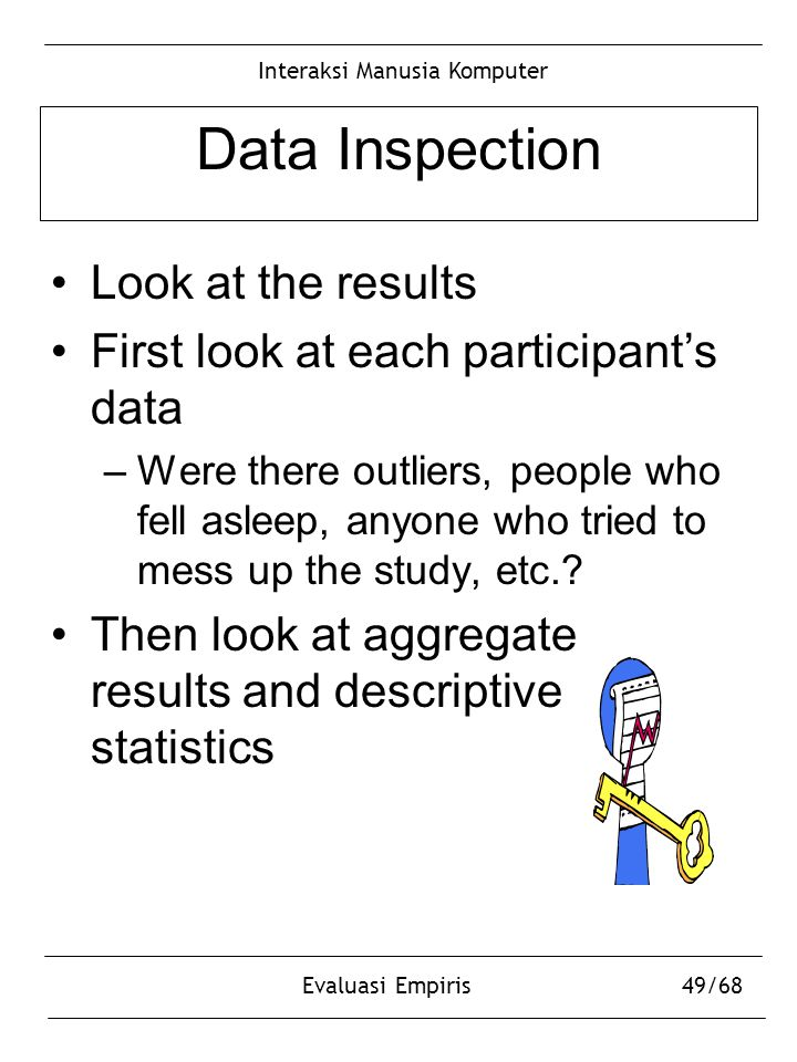 Interaksi Manusia Komputer Evaluasi Empiris49/68 Data Inspection Look at the results First look at each participant's data –Were there outliers, peopl