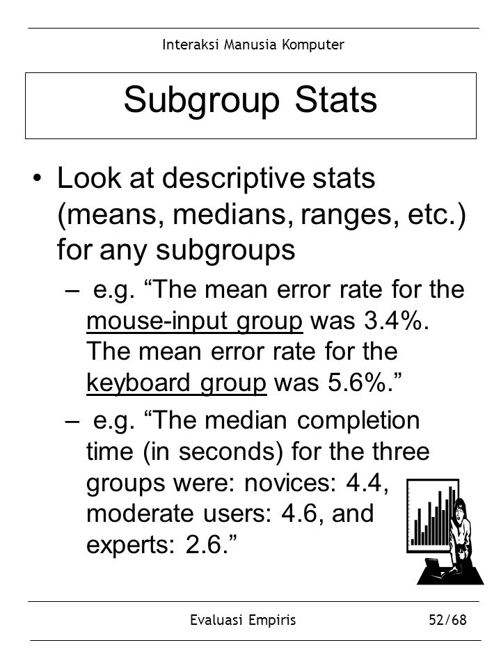 "Interaksi Manusia Komputer Evaluasi Empiris52/68 Subgroup Stats Look at descriptive stats (means, medians, ranges, etc.) for any subgroups – e.g. ""The"
