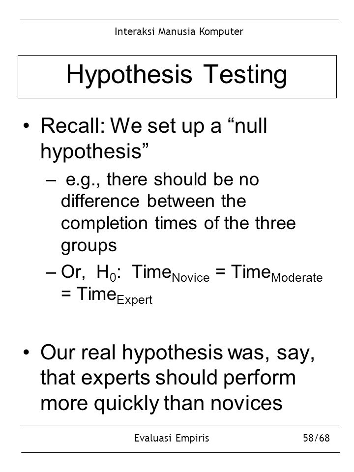 "Interaksi Manusia Komputer Evaluasi Empiris58/68 Hypothesis Testing Recall: We set up a ""null hypothesis"" – e.g., there should be no difference betwee"