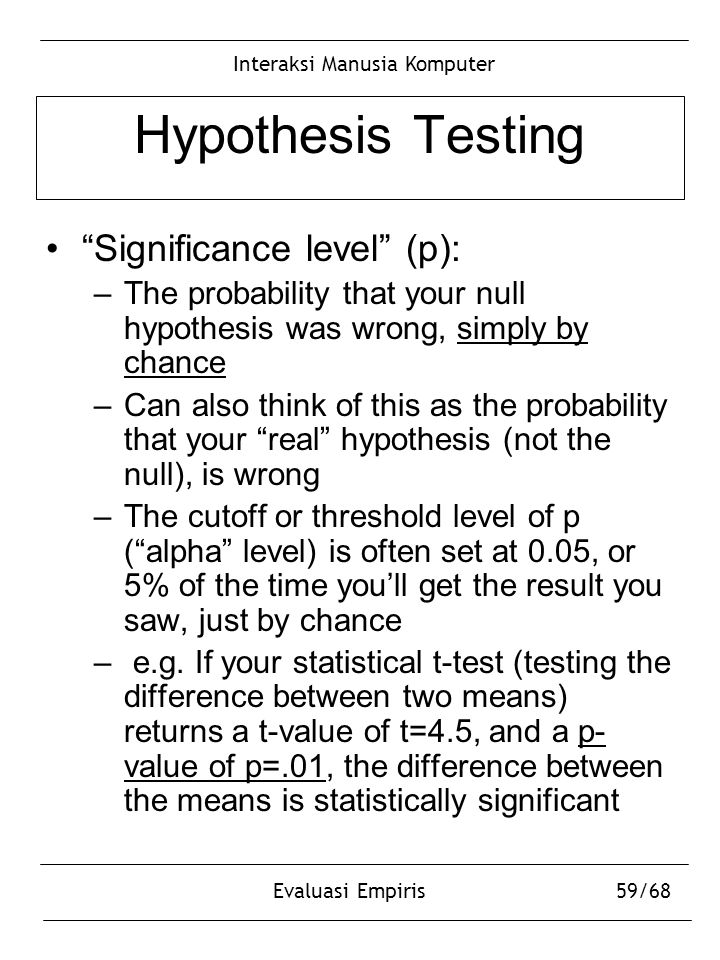 "Interaksi Manusia Komputer Evaluasi Empiris59/68 Hypothesis Testing ""Significance level"" (p): –The probability that your null hypothesis was wrong, si"