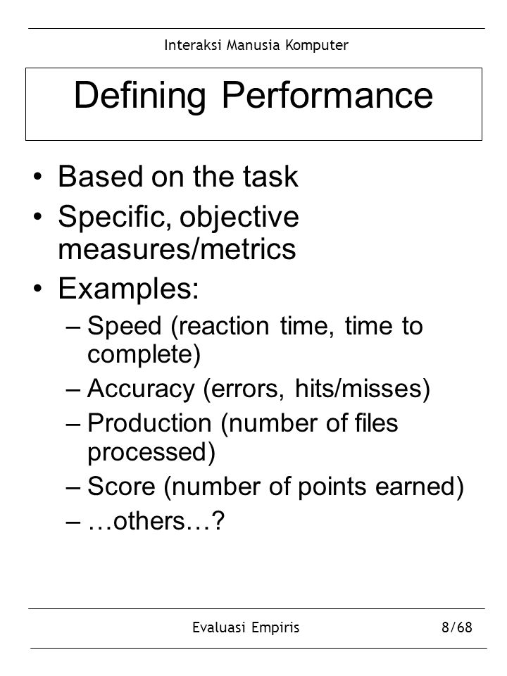 Interaksi Manusia Komputer Evaluasi Empiris8/68 Defining Performance Based on the task Specific, objective measures/metrics Examples: –Speed (reaction