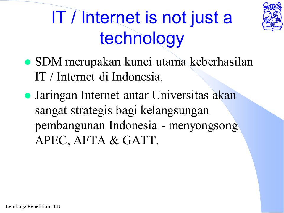 Lembaga Penelitian ITB IT / Internet is not just a technology l SDM merupakan kunci utama keberhasilan IT / Internet di Indonesia.