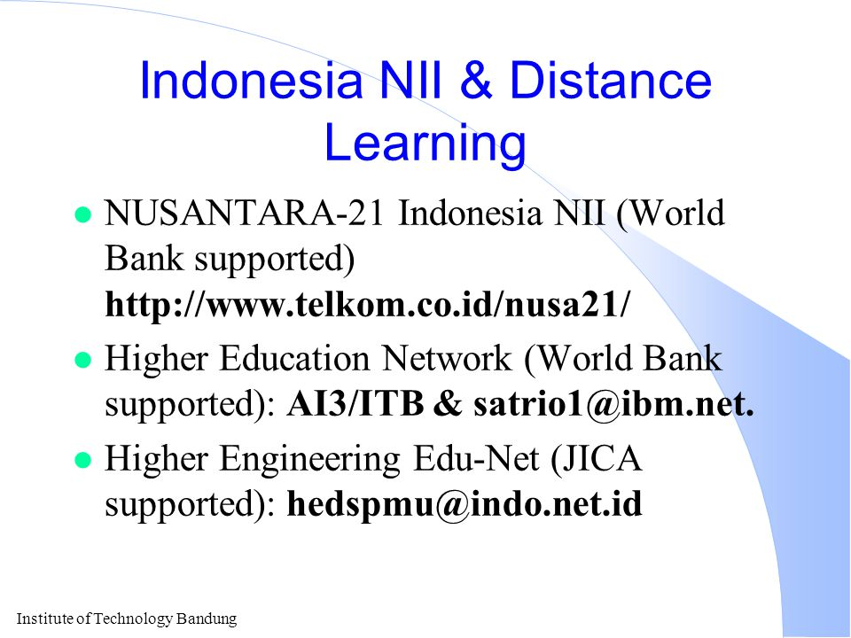 Institute of Technology Bandung Indonesia NII & Distance Learning l NUSANTARA-21 Indonesia NII (World Bank supported) http://www.telkom.co.id/nusa21/