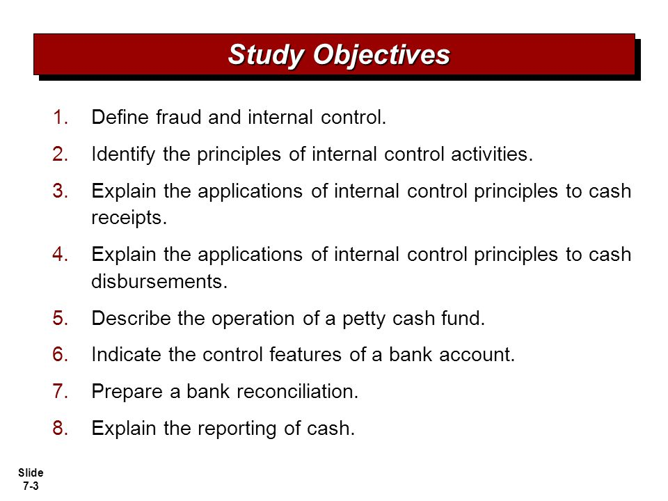 Slide 7-4 Fraud Internal control Principles of internal control activities Limitations Cash equivalents Restricted cash Compensating balances Making deposits Writing checks Bank statements Reconciling the bank account Electronic funds transfer (EFT) system Over-the- counter receipts Mail receipts Fraud and Internal Control Cash Receipts Controls Control Features: Use of a Bank Reporting Cash Cash Disbursement Controls Fraud, Internal Control, and Cash Voucher system controls Petty cash fund controls