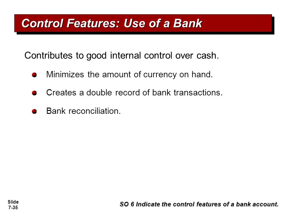 Slide 7-35 Contributes to good internal control over cash. Minimizes the amount of currency on hand. Creates a double record of bank transactions. Ban