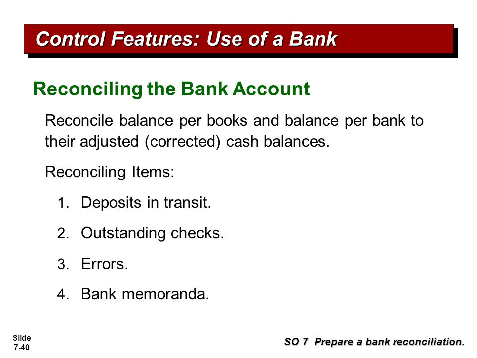 Slide 7-40 Reconciling the Bank Account SO 7 Prepare a bank reconciliation. Reconcile balance per books and balance per bank to their adjusted (correc