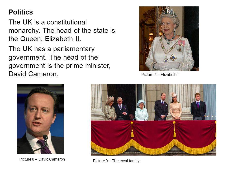 Politics The UK is a constitutional monarchy. The head of the state is the Queen, Elizabeth II.