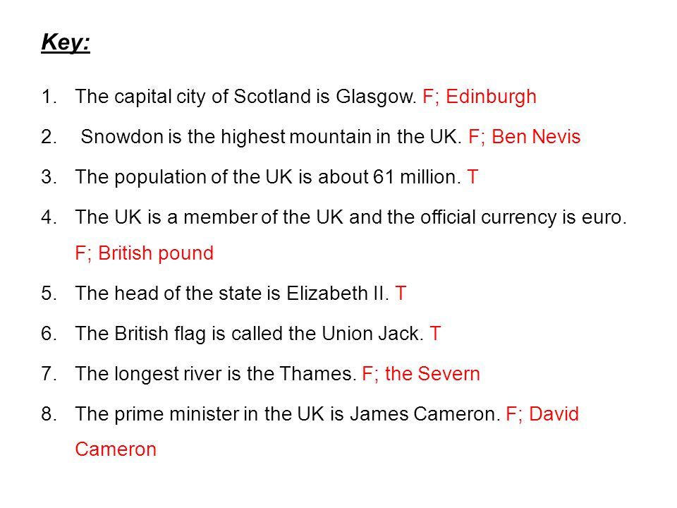 Key: 1.The capital city of Scotland is Glasgow. F; Edinburgh 2. Snowdon is the highest mountain in the UK. F; Ben Nevis 3.The population of the UK is