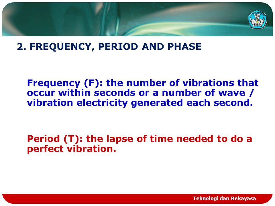 Teknologi dan Rekayasa 2. FREQUENCY, PERIOD AND PHASE Frequency (F): the number of vibrations that occur within seconds or a number of wave / vibratio