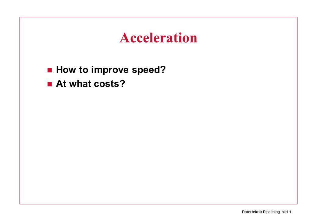 Datorteknik Pipelining bild 1 Acceleration How to improve speed At what costs