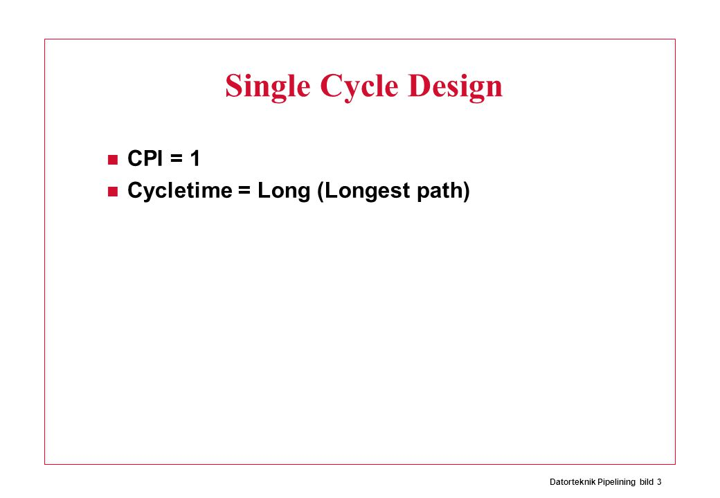Datorteknik Pipelining bild 3 Single Cycle Design CPI = 1 Cycletime = Long (Longest path)