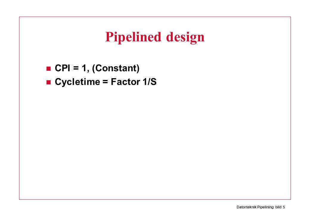 Datorteknik Pipelining bild 5 Pipelined design CPI = 1, (Constant) Cycletime = Factor 1/S