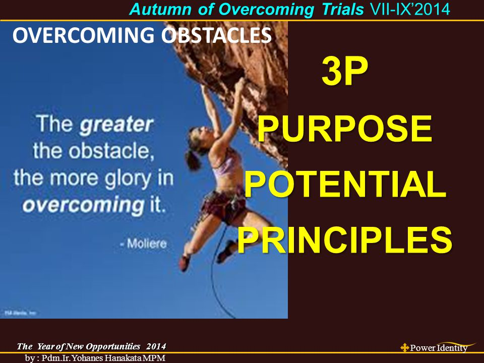 The Year of New Opportunities 2014 Power Identity by : Pdm.Ir.Yohanes Hanakata MPM Autumn of Overcoming Trials Autumn of Overcoming Trials VII-IX'2014 OVERCOMING OBSTACLES 3PPURPOSEPOTENTIALPRINCIPLES
