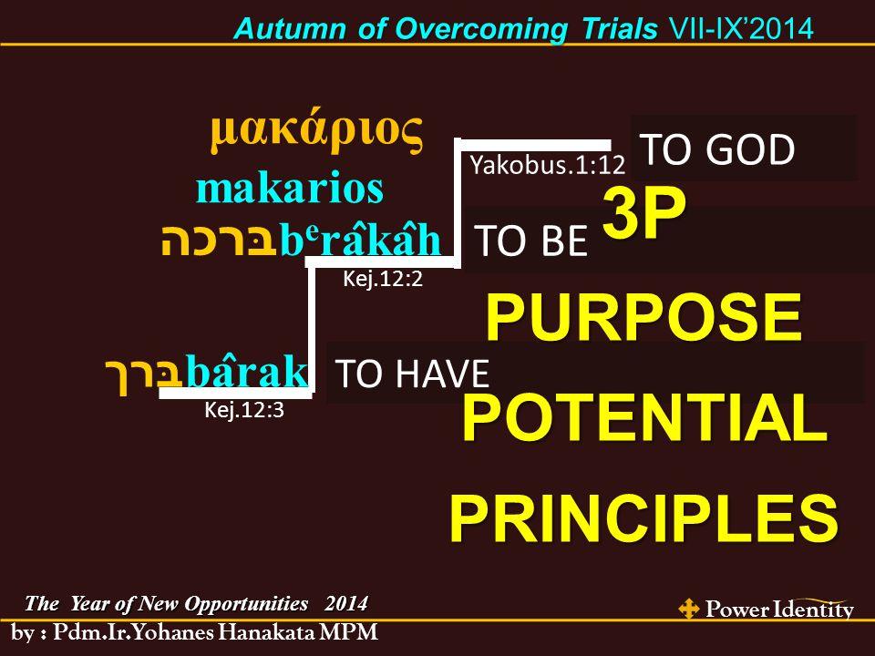 Power Identity by : Pdm.Ir.Yohanes Hanakata MPM בּרך ba ̂ rak בּרכה b e ra ̂ ka ̂ h TO HAVE Kej.12:3 TO BE Kej.12:2 μακάριος makarios TO GOD Yakobus.1:12 The Year of New Opportunities 2014 Autumn of Overcoming Trials Autumn of Overcoming Trials VII-IX'2014 3PPURPOSEPOTENTIALPRINCIPLES