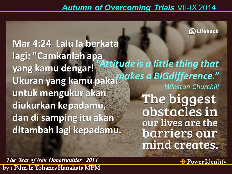 Power Identity by : Pdm.Ir.Yohanes Hanakata MPM The Year of New Opportunities 2014 Autumn of Overcoming Trials Autumn of Overcoming Trials VII-IX'2014 Mar 4:24 Lalu Ia berkata lagi: Camkanlah apa yang kamu dengar.