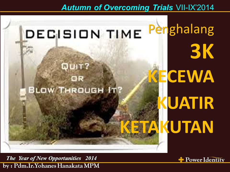 Power Identity by : Pdm.Ir.Yohanes Hanakata MPM The Year of New Opportunities 2014 Autumn of Overcoming Trials Autumn of Overcoming Trials VII-IX'2014 Penghalang 3K KECEWA KUATIR KETAKUTAN