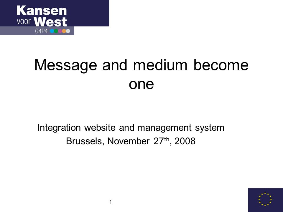 1 Message and medium become one Integration website and management system Brussels, November 27 th, 2008