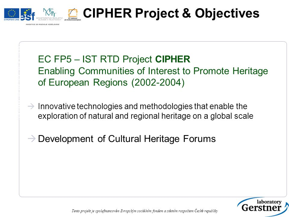 Knowledge Representation using Ontology Tento projekt je spolufinancov á n Evropským soci á ln í m fondem a st á tn í m rozpočtem Česk é republiky CIPHER Project & Objectives EC FP5 – IST RTD Project CIPHER Enabling Communities of Interest to Promote Heritage of European Regions (2002-2004)  Innovative technologies and methodologies that enable the exploration of natural and regional heritage on a global scale  Development of Cultural Heritage Forums