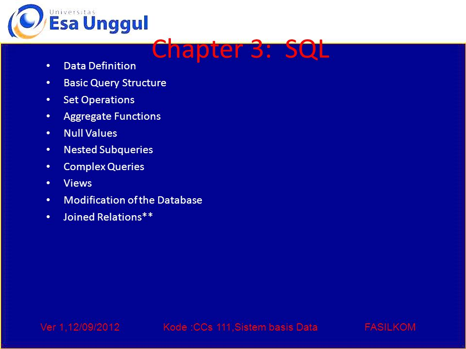 Ver 1,12/09/2012Kode :CCs 111,Sistem basis DataFASILKOM Chapter 3: SQL Data Definition Basic Query Structure Set Operations Aggregate Functions Null Values Nested Subqueries Complex Queries Views Modification of the Database Joined Relations**