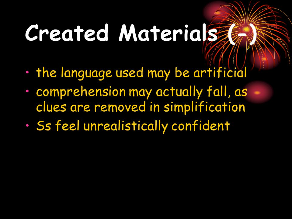 Created Materials (+) More comprehensible Tailored to specific level of Ss Tailored to specific pedagogic purposes, e.g., to highlight past perfect tense