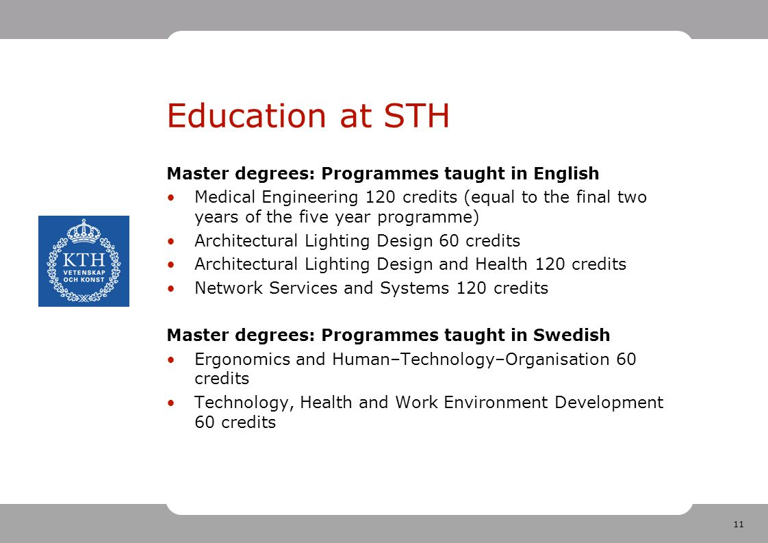 11 Education at STH Master degrees: Programmes taught in English Medical Engineering 120 credits (equal to the final two years of the five year programme) Architectural Lighting Design 60 credits Architectural Lighting Design and Health 120 credits Network Services and Systems 120 credits Master degrees: Programmes taught in Swedish Ergonomics and Human–Technology–Organisation 60 credits Technology, Health and Work Environment Development 60 credits