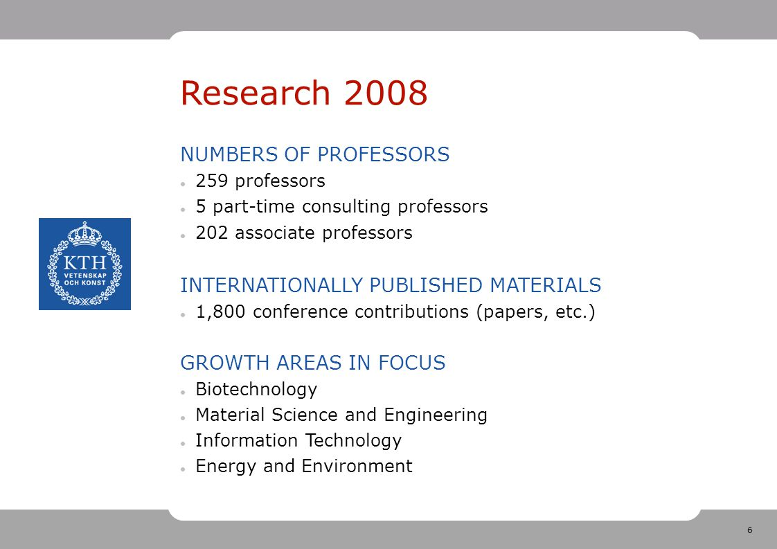 6 Research 2008 NUMBERS OF PROFESSORS 259 professors 5 part-time consulting professors 202 associate professors INTERNATIONALLY PUBLISHED MATERIALS 1,800 conference contributions (papers, etc.) GROWTH AREAS IN FOCUS Biotechnology Material Science and Engineering Information Technology Energy and Environment