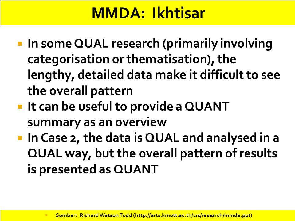 In some QUAL research (primarily involving categorisation or thematisation), the lengthy, detailed data make it difficult to see the overall pattern  It can be useful to provide a QUANT summary as an overview  In Case 2, the data is QUAL and analysed in a QUAL way, but the overall pattern of results is presented as QUANT  Sumber: Richard Watson Todd (http://arts.kmutt.ac.th/crs/research/mmda.ppt)