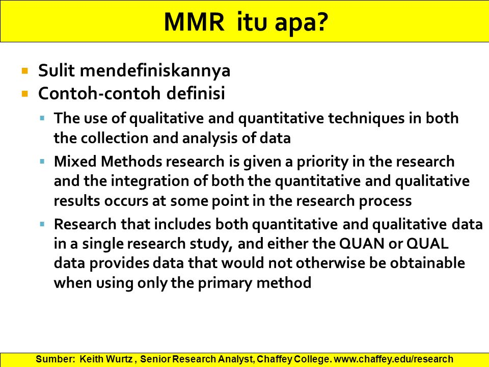  Sulit mendefiniskannya  Contoh-contoh definisi  The use of qualitative and quantitative techniques in both the collection and analysis of data  Mixed Methods research is given a priority in the research and the integration of both the quantitative and qualitative results occurs at some point in the research process  Research that includes both quantitative and qualitative data in a single research study, and either the QUAN or QUAL data provides data that would not otherwise be obtainable when using only the primary method Sumber: Keith Wurtz, Senior Research Analyst, Chaffey College.