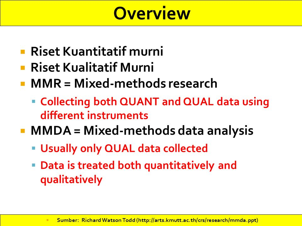  Riset Kuantitatif murni  Riset Kualitatif Murni  MMR = Mixed-methods research  Collecting both QUANT and QUAL data using different instruments  MMDA = Mixed-methods data analysis  Usually only QUAL data collected  Data is treated both quantitatively and qualitatively  Sumber: Richard Watson Todd (http://arts.kmutt.ac.th/crs/research/mmda.ppt)