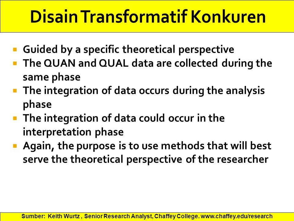  Guided by a specific theoretical perspective  The QUAN and QUAL data are collected during the same phase  The integration of data occurs during the analysis phase  The integration of data could occur in the interpretation phase  Again, the purpose is to use methods that will best serve the theoretical perspective of the researcher Sumber: Keith Wurtz, Senior Research Analyst, Chaffey College.