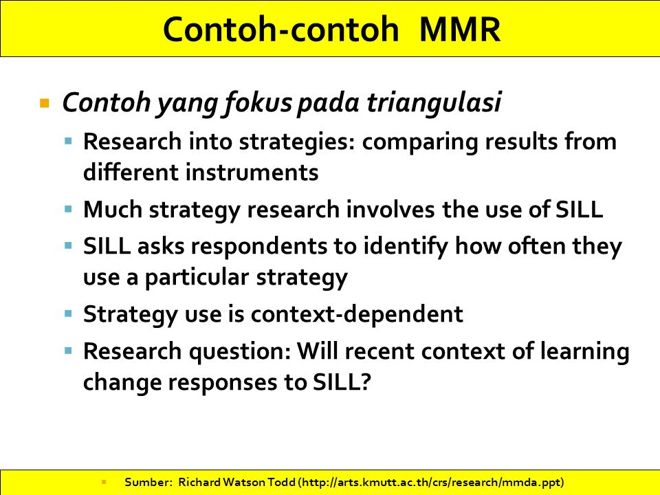  Contoh yang fokus pada triangulasi  Research into strategies: comparing results from different instruments  Much strategy research involves the use of SILL  SILL asks respondents to identify how often they use a particular strategy  Strategy use is context-dependent  Research question: Will recent context of learning change responses to SILL.