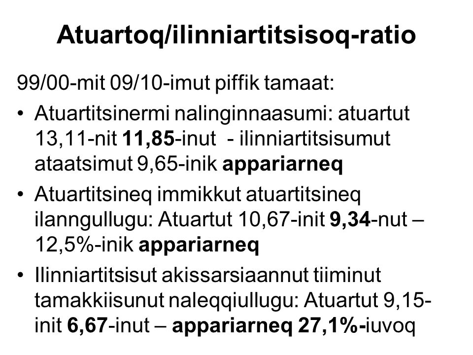 Atuartoq/ilinniartitsisoq-ratio 99/00-mit 09/10-imut piffik tamaat: Atuartitsinermi nalinginnaasumi: atuartut 13,11-nit 11,85-inut - ilinniartitsisumu